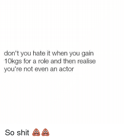 Memes, Shit, and 🤖: don't you hate it when you gain  10kgs for a role and then realise  you're not even an actor So shit 💩💩