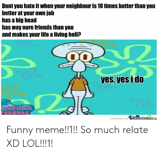 Xd Lol: Dont you hate it when your neighbour is 10 times better than you  better at your own job  has a big head  has way nore friends than you  and makes your life a living hell?  yes, yes i do  PepaNtS  MameCenter  memecenter.com Funny meme!!1!! So much relate XD LOL!!!1!