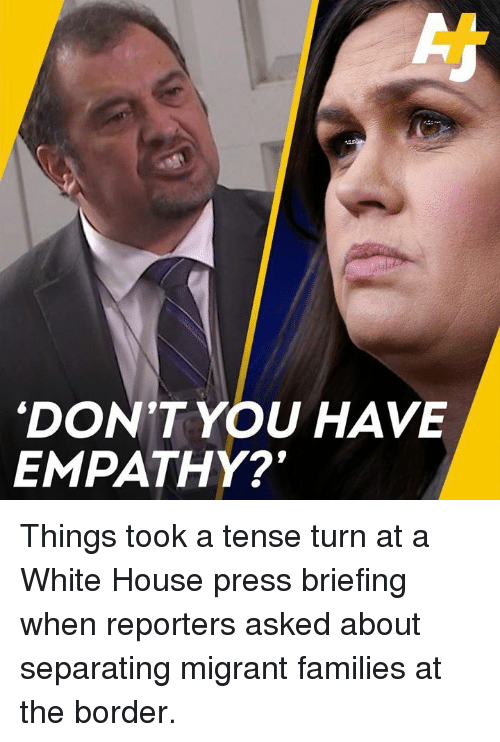 White House Press: DON'T YOU HAVE  EMPATHY? Things took a tense turn at a White House press briefing when reporters asked about separating migrant families at the border.