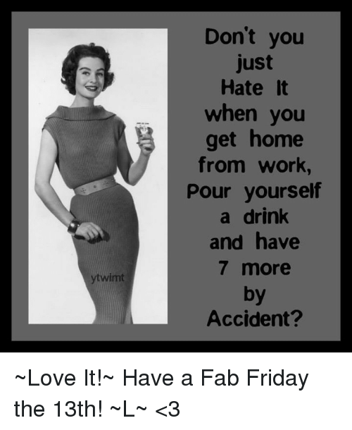 Memes, Friday the 13th, and 🤖: Don't you  just  Hate it  when you  get home  from work,  Pour yourself  a drink  and have  7 more  by  Accident? ~Love It!~ Have a Fab Friday the 13th! ~L~ <3