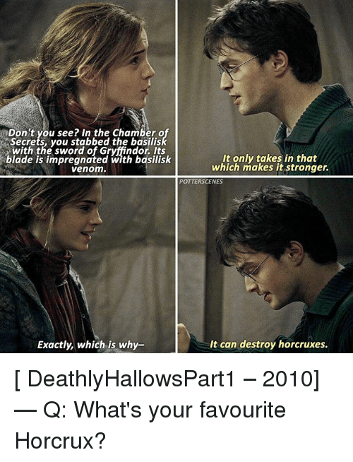 Blade, Gryffindor, and Memes: Don't you see? In the Chamber o  Secrets, you stabbed the basilis  with the sword of Gryffindor. Its  blade is impregnated with basilisk  venom.  It only takes in that  which makes it stronger.  POTTERSCENES  Exactly, which.is why-  It can destroy horcruxes [ DeathlyHallowsPart1 – 2010] — Q: What's your favourite Horcrux?