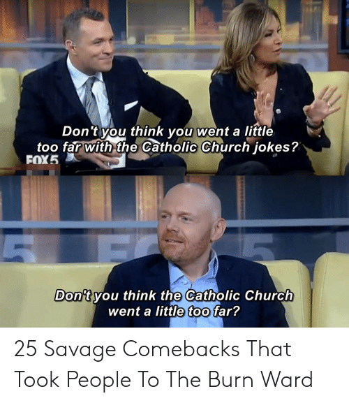 ward: Don't you think you went a little  too far with the Catholic Church jokes?  FOX5  Don't you think the Catholic Church  went a little too far? 25 Savage Comebacks That Took People To The Burn Ward