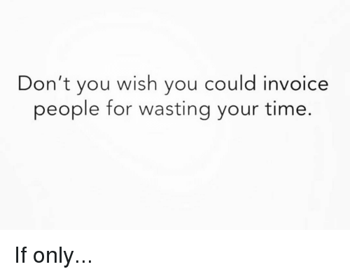 invoice: Don't you wish you could invoice  people for wasting your time. If only...