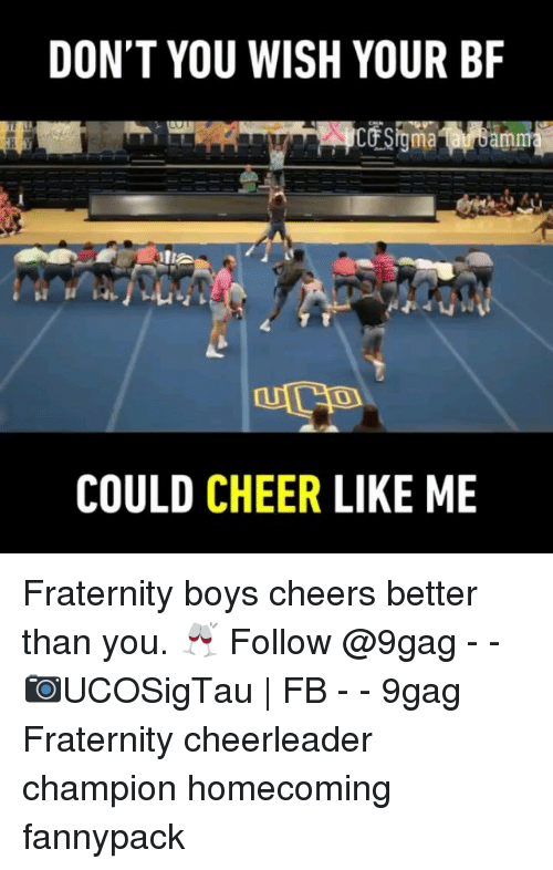 9gag, Fraternity, and Memes: DON'T YOU WISH YOUR BF  0  COULD CHEER LIKE ME Fraternity boys cheers better than you. 🥂 Follow @9gag - - 📷UCOSigTau | FB - - 9gag Fraternity cheerleader champion homecoming fannypack