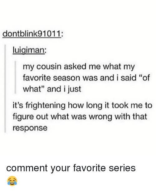 "Memes, Frightening, and 🤖: dontblink91011:  Luigiman:  my cousin asked me what my  favorite season was and i said ""of  what"" and i just  it's frightening how long it took me to  figure out what was wrong with that  response comment your favorite series 😂"
