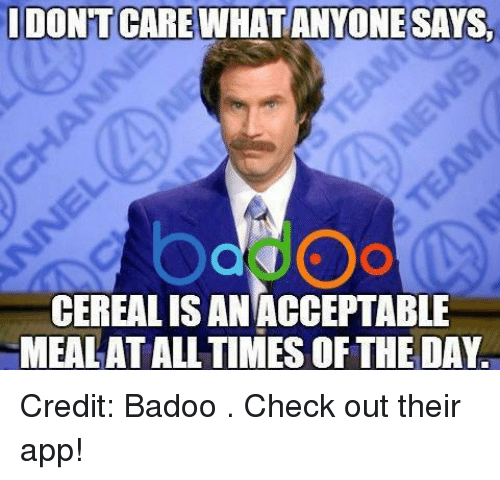 badoo: DONTCARE WHATANYONE SAYS.  CEREALISAN ACCEPTABLE  MEALATALL TIMES OF THE DAY Credit: Badoo . Check out their app!