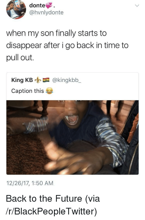 Back to the Future: donte.  @hvnlydonte  when my son finally starts to  disappear after i go back in time to  pull out.  King KB @kingkbb_  Caption this  12/26/17, 1:50 AM <p>Back to the Future (via /r/BlackPeopleTwitter)</p>