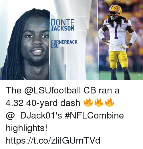 Memes, 🤖, and Lsu: DONTE  JACKSON  CORNERBACK  LSU The @LSUfootball CB ran a 4.32 40-yard dash 🔥🔥🔥  @_DJack01's #NFLCombine highlights! https://t.co/zliIGUmTVd