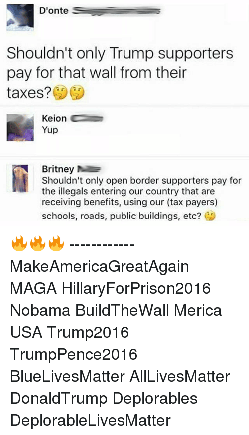 Hillaryforprison2016: Donte  Shouldn't only Trump supporters  pay for that wall from their  taxes?  Keion  Yup  Britney  Shouldn't only open border supporters pay for  the illegals entering our country that are  receiving benefits, using our (tax payers)  schools, roads, public buildings, etc?  CA 🔥🔥🔥 ------------ MakeAmericaGreatAgain MAGA HillaryForPrison2016 Nobama BuildTheWall Merica USA Trump2016 TrumpPence2016 BlueLivesMatter AllLivesMatter DonaldTrump Deplorables DeplorableLivesMatter