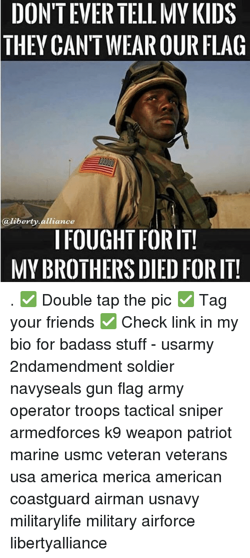Memes, Soldiers, and Marines: DONTEVERTELL MY KIDS  THEY CAN'T WEAROUR FLAG  @liberty alliance  I FOUGHT FORITI  MYBROTHERS DIED FORIT! . ✅ Double tap the pic ✅ Tag your friends ✅ Check link in my bio for badass stuff - usarmy 2ndamendment soldier navyseals gun flag army operator troops tactical sniper armedforces k9 weapon patriot marine usmc veteran veterans usa america merica american coastguard airman usnavy militarylife military airforce libertyalliance
