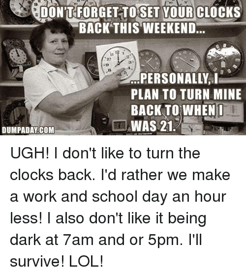 Clock, Memes, and School: DONTFORGETTOSET YOUR CLOCKS  BACK THIS WEEKEND  PERSONALLY, I  PLAN TO TURN MINE  BACK TO WHEN I  WAS 21  DUMPADAY COM UGH!  I don't like to turn the clocks back. I'd rather we make a work and school day an hour less! I also don't like it being dark at 7am and or 5pm.  I'll survive! LOL!