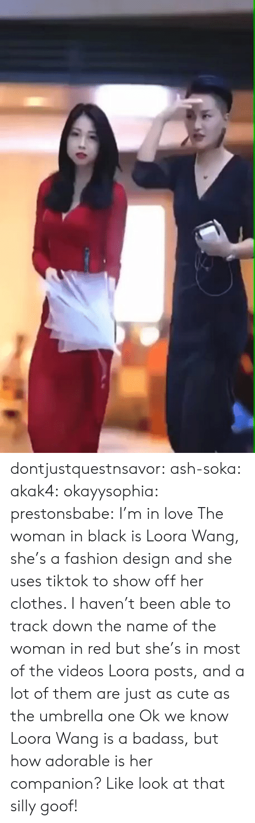 A Badass: dontjustquestnsavor:  ash-soka:   akak4:   okayysophia:   prestonsbabe:     I'm in love    The woman in black is Loora Wang, she's a fashion design and she uses tiktok to show off her clothes. I haven't been able to track down the name of the woman in red but she's in most of the videos Loora posts, and a lot of them are just as cute as the umbrella one   Ok we know Loora Wang is a badass, but how adorable is her companion? Like look at that silly goof!