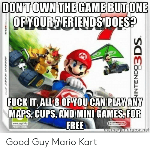 memegenerator: DONTOWN THEGAMEBUTONE  OFYOUR7 FRIENDS DOES  FUCK IT, ALL8 OF YOU CAN PLAY ANY  MAPS,CUPS, AND MINI GAMES,FOR  FREE  memegenerator.net Good Guy Mario Kart