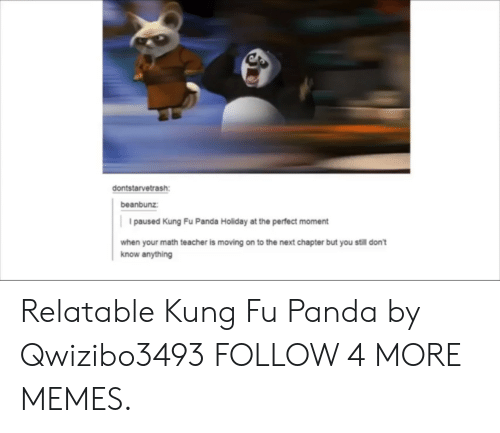 Kung Fu Panda: dontstarvetrash  beanbunz:  paused Kung Fu Panda Holiday at the perfect moment  when your math teacher is moving on to the next chapter but you still don't  know anything Relatable Kung Fu Panda by Qwizibo3493 FOLLOW 4 MORE MEMES.