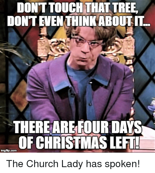 Episcopal Church : DONTTOUCH THAT TREE,  DONTENEN THINK ABOUT IT  THEREARE FOUR DAYS  OF CHRISTMAS LEFTL  imgfip.com The Church Lady has spoken!