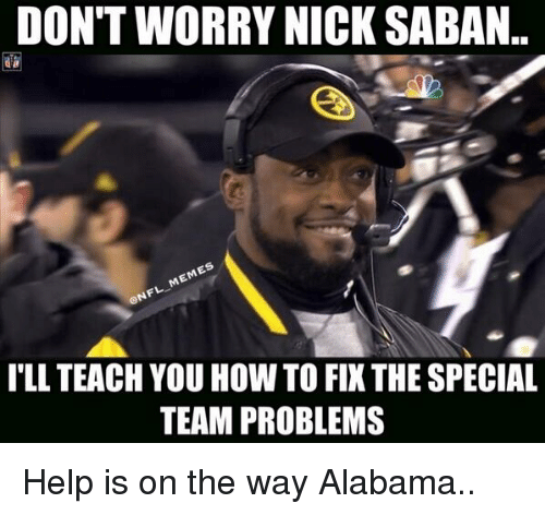 Football, Meme, and Memes: DONTWORRY NICK SABAN..  MEMES  CONFL ILL TEACH YOU HOW TO FI THE SPECIAL  TEAM PROBLEMS Help is on the way Alabama..
