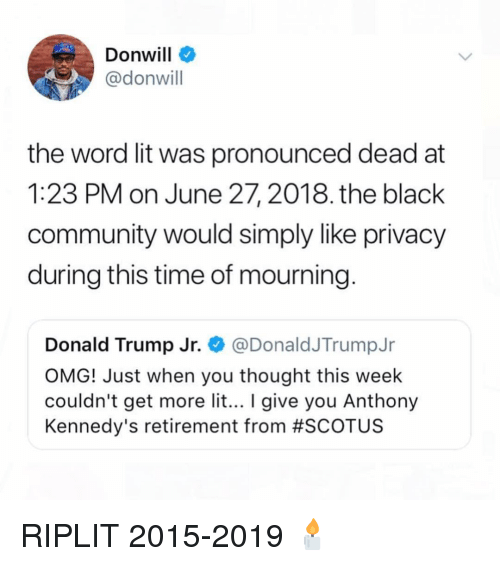 donald trump jr: Donwill  @donwill  the word lit was pronounced dead at  1:23 PM on June 27, 2018. the black  community would simply like privacy  during this time of mourning  Donald Trump Jr. @DonaldJTrumpJr  OMG! Just when you thought this week  couldn't get more lit... give you Anthony  Kennedy's retirement from #SCOT US RIPLIT 2015-2019 🕯