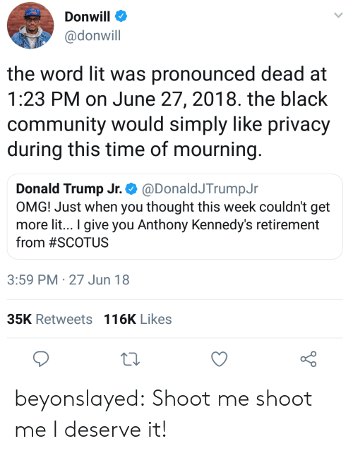 donald trump jr: Donwill  @donwill  the word lit was pronounced dead at  1:23 PM on June 27, 2018. the black  community would simply like privacy  during this time of mourning  Donald Trump Jr.. @Donald/TrumpJr  OMG! Just when you thought this week couldn't get  more lit.. I give you Anthony Kennedy's retirement  from #SCOTUS  3:59 PM 27 Jun 18  35K Retweets 116K Likes beyonslayed:  Shoot me shoot me I deserve it!