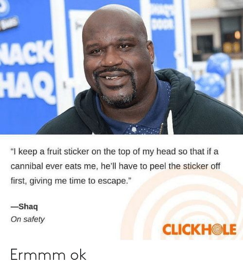 "Clickhole: DOO  NACK  HAQ  ""I keep a fruit sticker on the top of my head so that if a  cannibal ever eats me, he'll have to peel the sticker off  first, giving me time to escape.""  -Shaq  On safety  CLICKHOLE Ermmm ok"