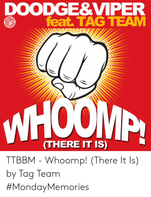 whoomp there it is: DOODGE&VIPER  feat TAG TEAM  WHOM  (THERE IT IS) TTBBM - Whoomp! (There It Is) by Tag Team #MondayMemories