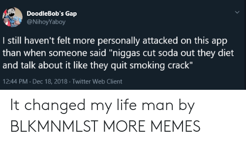 "Life Man: DoodleBob's Gap  @NihoyYaboy  I still haven't felt more personally attacked on this app  than when someone said""niggas cut soda out they diet  and talk about it like they quit smoking crack""  12:44 PM Dec 18, 2018 Twitter Web Client It changed my life man by BLKMNMLST MORE MEMES"