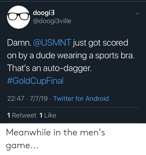 usmnt: doogi  @doogi3ville  Damn. @USMNT just got scored  on by a dude wearing a sports bra.  That's an auto-dagger.  #GoldCupFinal  22:47 7/7/19 Twitter for Android  1 Retweet 1 Like Meanwhile in the men's game...