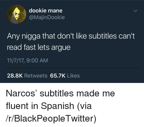 Narcos: dookie mane  @MajinDookie  Any nigga that don't like subtitles can't  read fast lets argue  11/7/17, 9:00 AM  28.8K Retweets 65.7K Likes <p>Narcos&rsquo; subtitles made me fluent in Spanish (via /r/BlackPeopleTwitter)</p>