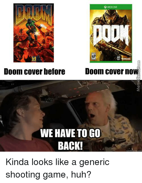 we have to go back: Doom cover before  Doom cover now  WE HAVE TO GO  BACK! Kinda looks like a generic shooting game, huh?
