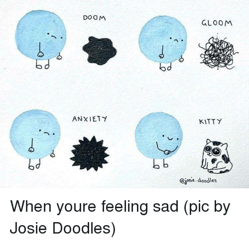 Anxiety, Sad, and Doom: DOOM  GLOOM  od  ANXIETY  KITTY  bd  osie doodles When youre feeling sad (pic by Josie Doodles)