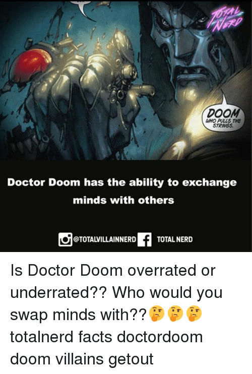Doctor, Facts, and Memes: DOOM  WHO PULLS THE  STRINGS  Doctor Doom has the ability to exchange  minds with others  @TOTALVILLAINNERD  TOTAL NERD Is Doctor Doom overrated or underrated?? Who would you swap minds with??🤔🤔🤔 totalnerd facts doctordoom doom villains getout