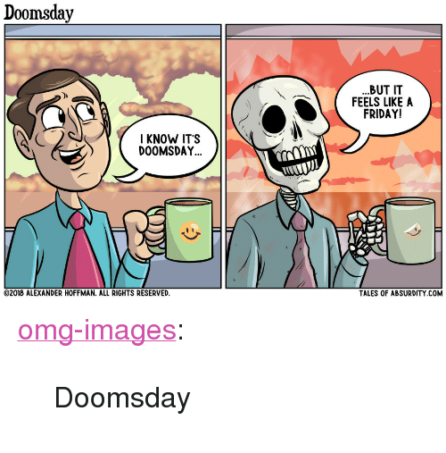 "Friday, Omg, and Tumblr: Doomsday  BUT IT  FEELS LIKE A  FRIDAY!  IKNOW ITS  DOOMSDAY  2018 ALEXANDER HOFFMAN. ALL RIGHTS RESERVED  TALES OF ABSURDITY COM <p><a href=""https://omg-images.tumblr.com/post/170233490442/doomsday"" class=""tumblr_blog"">omg-images</a>:</p>  <blockquote><p>Doomsday</p></blockquote>"