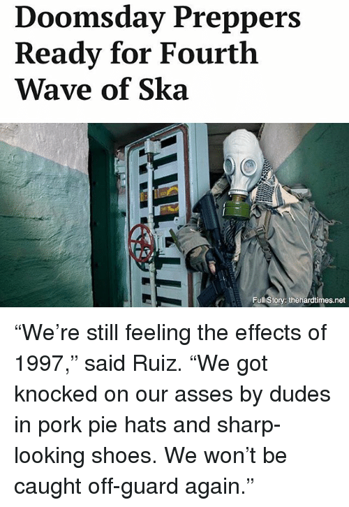 """ska: Doomsday Preppers  Ready for Fourth  Wave of Ska  Full Story: thehardtimes.net """"We're still feeling the effects of 1997,"""" said Ruiz. """"We got knocked on our asses by dudes in pork pie hats and sharp-looking shoes. We won't be caught off-guard again."""""""