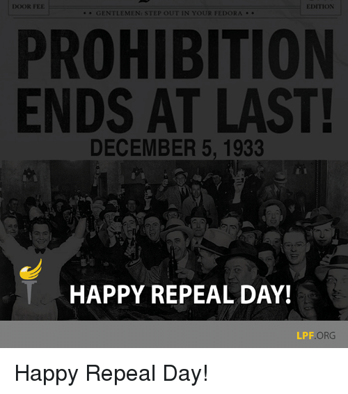 Fedora, Memes, and Prohibition: DOOR FEE  EDITION  GENTLEMEN: STEP OUT IN YOUR FEDORA  PROHIBITION  ENDS AT LAST!  DECEMBER 5, 1933  HAPPY REPEAL DAY!  LPF  ORG Happy Repeal Day!