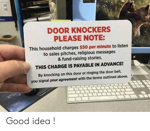 Agreement: DOOR KNOCKERS  PLEASE NOTE:  This household charges $50 per minute to listen  to sales pitches, religious messages  & fund-raising stories.  THIS CHARGE IS PAYABLE IN ADVANCE!  By knocking on this door or ringing the door bell,  you signal your agreement with the terms outlined above. Good idea !
