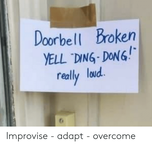 ding dong: Doorbell Broken  YELL DING-DONG!  really loud Improvise - adapt - overcome