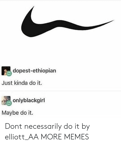 Ethiopian: dopest-ethiopian  Just kinda do it.  onlyblackgirl  Maybe do it. Dont necessarily do it by elliott_AA MORE MEMES