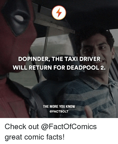 taxy: DOPINDER, THE TAXI DRIVER  WILL RETURN FOR DEADPOOL 2.  THE MORE YOU KNOW  FACTBOLT Check out @FactOfComics great comic facts!