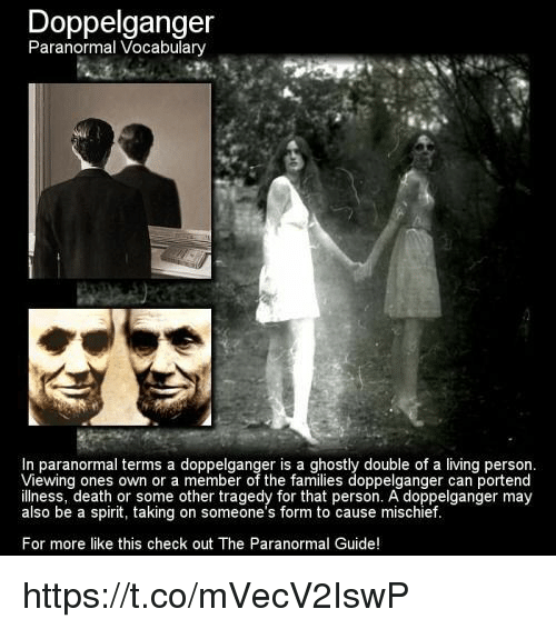 Doppelganger, Family, and Memes: Doppelganger  Paranormal Vocabulary  In paranormal terms a d  double of a living person.  Viewing ones own or a member of the families doppelganger can portend  illness, death or some other tragedy for that person. A doppelganger may  also be a spirit, taking on someone's form to cause mischief.  For more like this check out The Paranormal Guide! https://t.co/mVecV2IswP