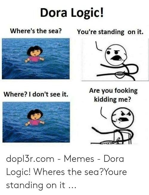 Dora Memes: Dora Logic!  Where's the sea?  You're standing on it.  Are you fooking  kidding me?  Where? I don't see it. dopl3r.com - Memes - Dora Logic! Wheres the sea?Youre standing on it ...