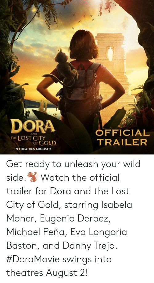 unleash: DORA OFFICIAL  AND  THE LOST CITY  OF GOLD  TRAILER  IN THEATRES AUGUST2 Get ready to unleash your wild side.🐒 Watch the official trailer for Dora and the Lost City of Gold, starring Isabela Moner, Eugenio Derbez, Michael Peña, Eva Longoria Baston, and Danny Trejo. #DoraMovie swings into theatres August 2!