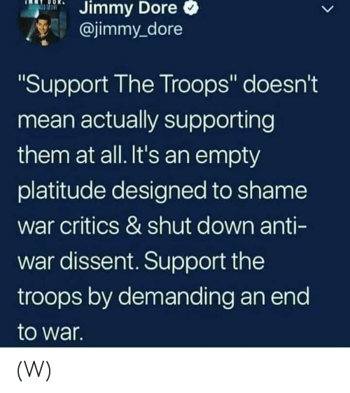 "Dissent: Dore  Jimmy  @jimmy_dore  Support The Troops"" doesn't  mean actually supporting  them at all. It's an empty  platitude designed to shame  war critics & shut down anti-  war dissent. Support the  troops by demanding an end  to war  Il (W)"