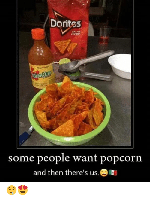 nacho: Dorites  NACHO  CHEESE  Fnlenting  some people want popcorn  and then there's us. 🤤😍