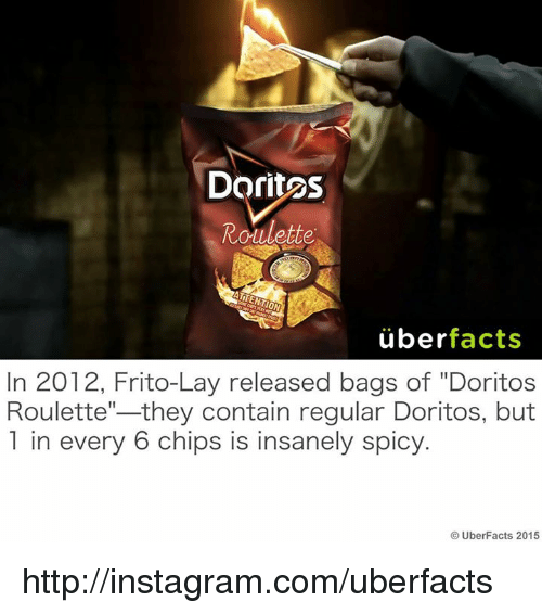 """Uber Facts: Doritos  Roulette  uber  facts  In 2012, Frito-Lay released bags of """"Doritos  they contain regular Doritos, but  Roulette  1 in every 6 chips is insanely spicy.  UberFacts 2015 http://instagram.com/uberfacts"""