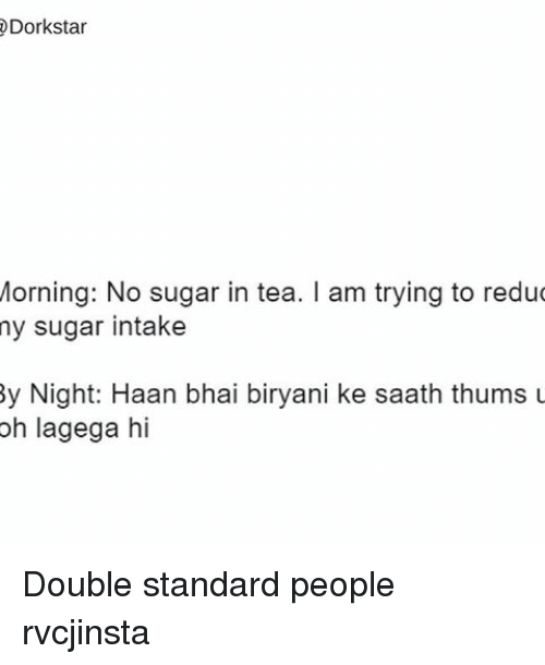 biryani: @Dork star  Morning: No sugar in tea. l am trying to redu  my sugar intake  By Night: Haan bhai biryani ke saath thums u  oh lagega hi Double standard people rvcjinsta