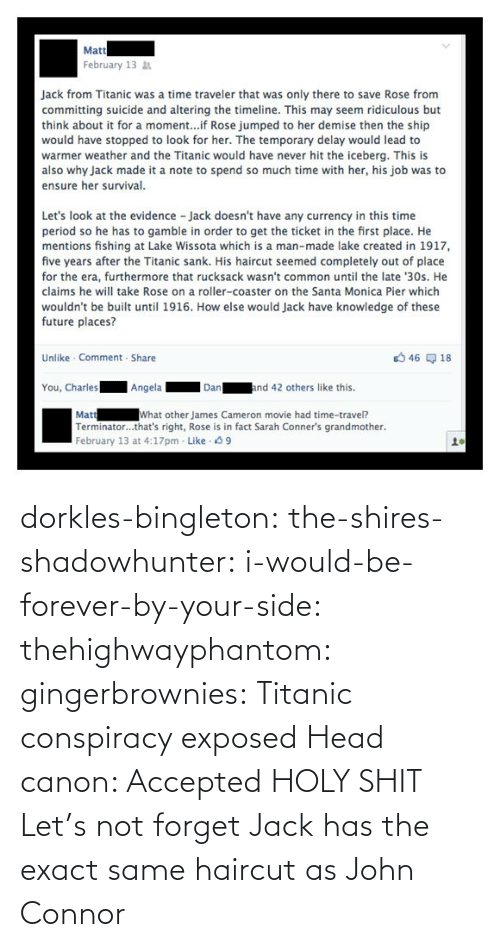 Titanic: dorkles-bingleton:  the-shires-shadowhunter:  i-would-be-forever-by-your-side:  thehighwayphantom:  gingerbrownies: Titanic conspiracy exposed   Head canon: Accepted  HOLY SHIT  Let's not forget Jack has the exact same haircut as John Connor