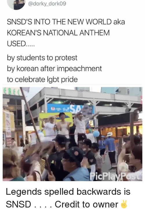 Lgbt, Memes, and Protest: @dorky_dork09  SNSD'S INTO THE NEW WORLD aka  KOREAN'S NATIONAL ANTHEM  USED  by students to protest  by korean after impeachment  to celebrate lgbt pride  the  24 Legends spelled backwards is SNSD . . . . Credit to owner✌