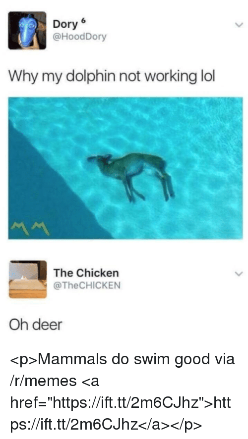 "Deer, Lol, and Memes: Dory6  @HoodDory  Why my dolphin not working lol  The Chicken  @TheCHICKEN  Oh deer <p>Mammals do swim good via /r/memes <a href=""https://ift.tt/2m6CJhz"">https://ift.tt/2m6CJhz</a></p>"