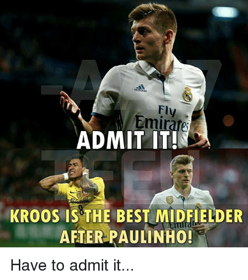 admittedly: dos  Fly  Emirate  ADMIT IT!  KROOS IS THE BEST MIDFIELDER  AFTER PAULINHO! Have to admit it...