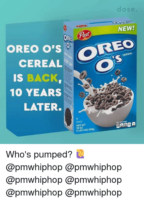 Memes, Back, and 🤖: dose  NEW!  REO  OREO O'S  CEREAL  CO  IS  BACK  RA  10 YEARS  LATER.  NET WT  19 OZ  538g  (1 LB 3 oz) Who's pumped? 🙋 @pmwhiphop @pmwhiphop @pmwhiphop @pmwhiphop @pmwhiphop @pmwhiphop