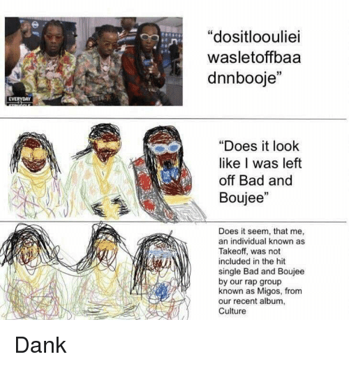 "Boujee: ""dositloouliei  wasletoffbaa  dnnbooje""  EVERYDAY  ""Does it look  like I was left  off Bad and  Boujee""  Does it seem, that me,  an individual known as  Takeoff, was not  included in the hit  single Bad and Boujee  by our rap group  known as Migos, from  our recent album,  Culture Dank"